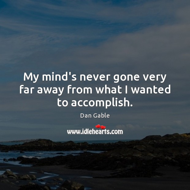 My mind's never gone very far away from what I wanted to accomplish. Dan Gable Picture Quote