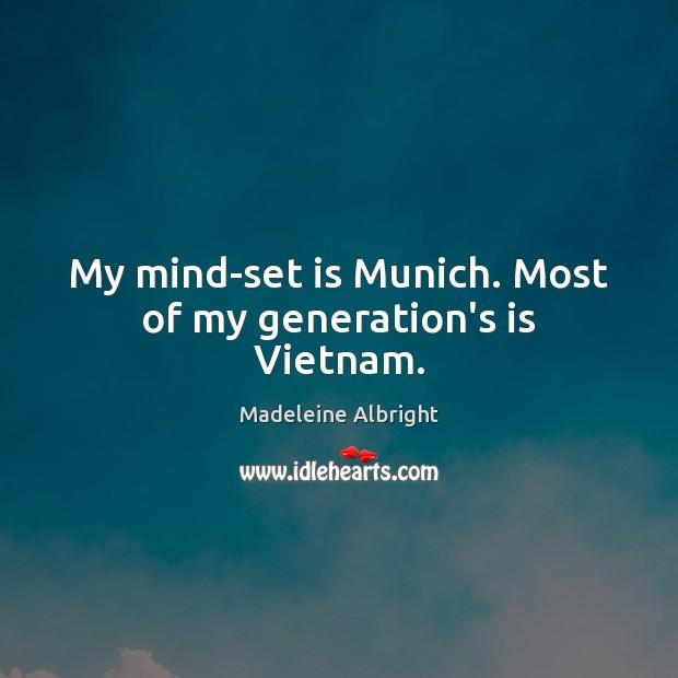 My mind-set is Munich. Most of my generation's is Vietnam. Madeleine Albright Picture Quote