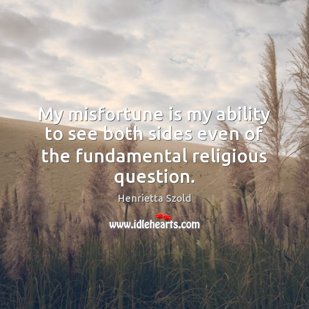 My misfortune is my ability to see both sides even of the fundamental religious question. Image
