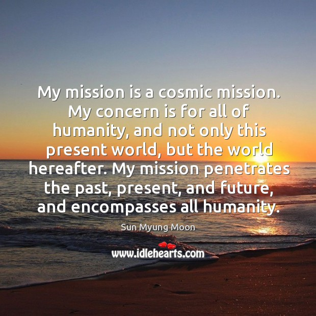 My mission is a cosmic mission. My concern is for all of humanity, and not only this present world, but the world hereafter. Image