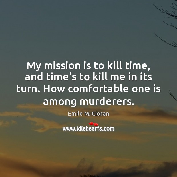 My mission is to kill time, and time's to kill me in Emile M. Cioran Picture Quote