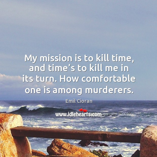 My mission is to kill time, and time's to kill me in its turn. How comfortable one is among murderers. Emil Cioran Picture Quote