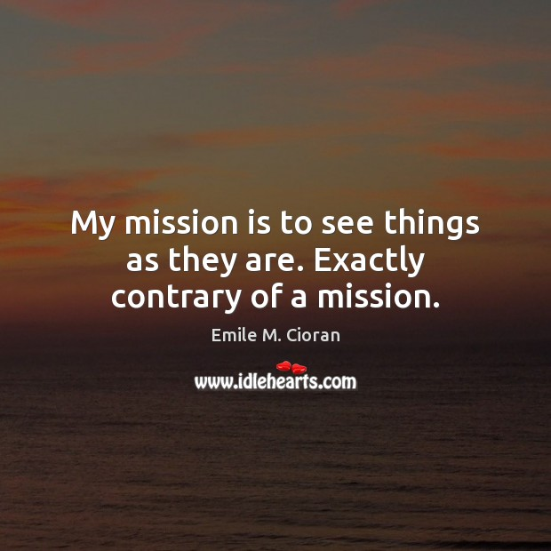 My mission is to see things as they are. Exactly contrary of a mission. Image