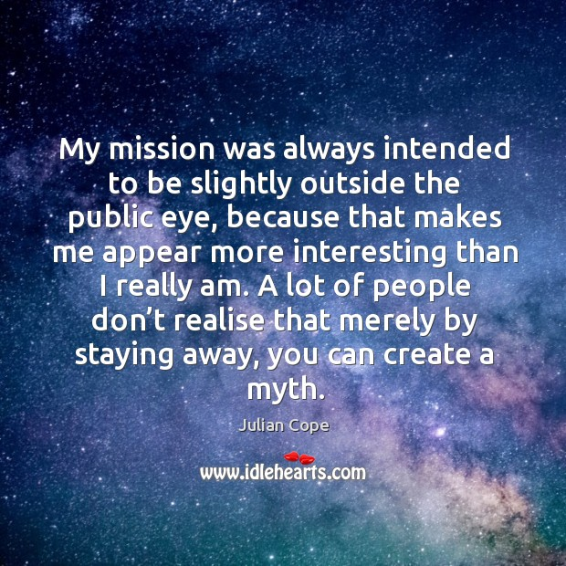 Image, My mission was always intended to be slightly outside the public eye, because that makes