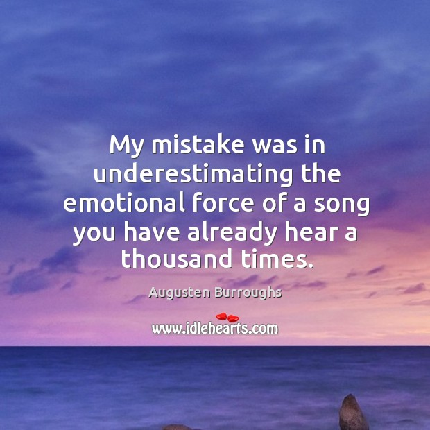 My mistake was in underestimating the emotional force of a song you Augusten Burroughs Picture Quote
