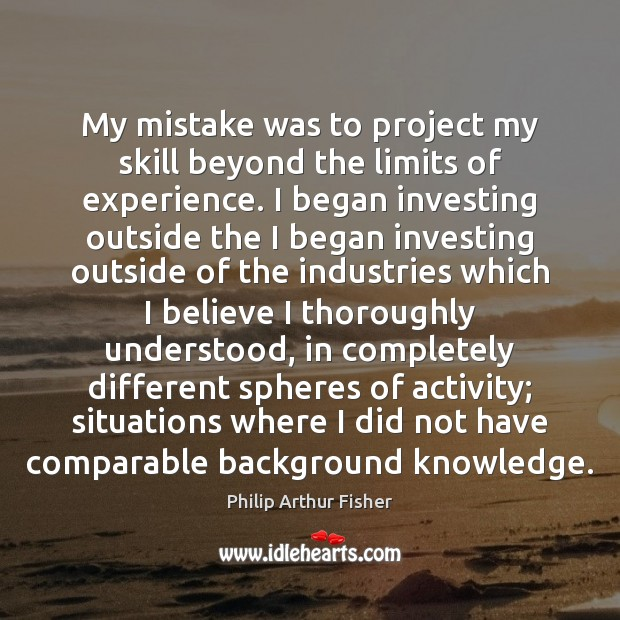 My mistake was to project my skill beyond the limits of experience. Philip Arthur Fisher Picture Quote