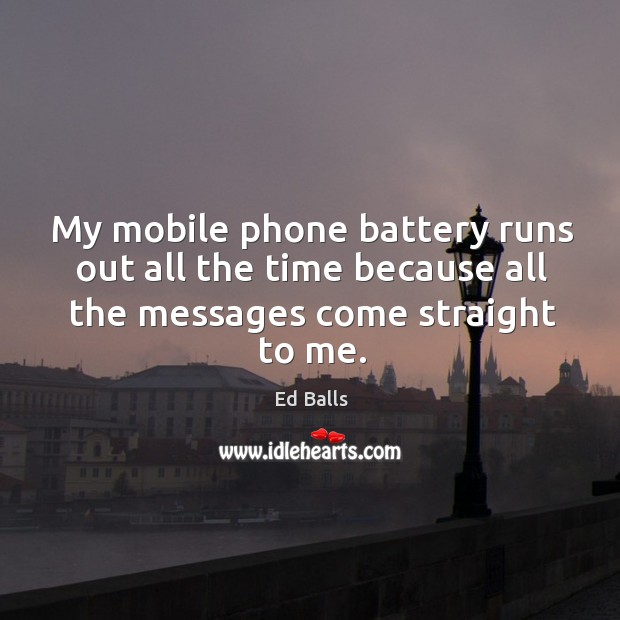 My mobile phone battery runs out all the time because all the messages come straight to me. Image