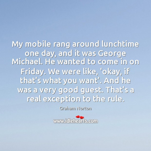 My mobile rang around lunchtime one day, and it was George Michael. Graham Norton Picture Quote