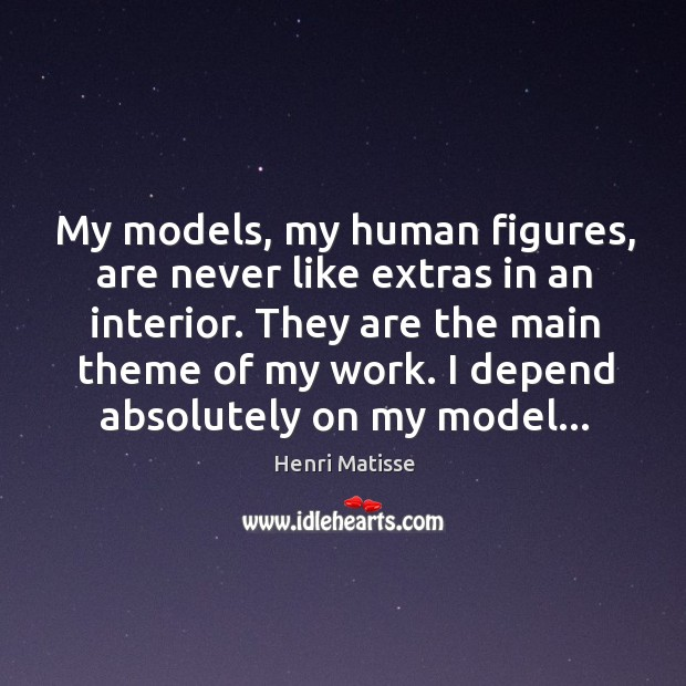 My models, my human figures, are never like extras in an interior. Image