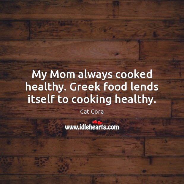 My Mom always cooked healthy. Greek food lends itself to cooking healthy. Image