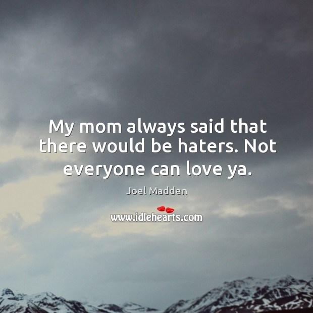 My mom always said that there would be haters. Not everyone can love ya. Joel Madden Picture Quote