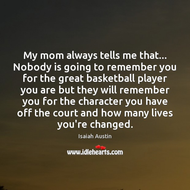 My mom always tells me that… Nobody is going to remember you Image