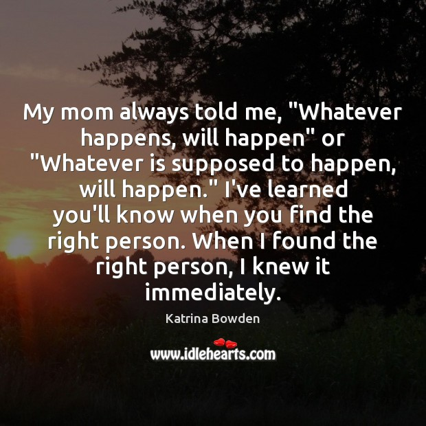 "My mom always told me, ""Whatever happens, will happen"" or ""Whatever is Image"