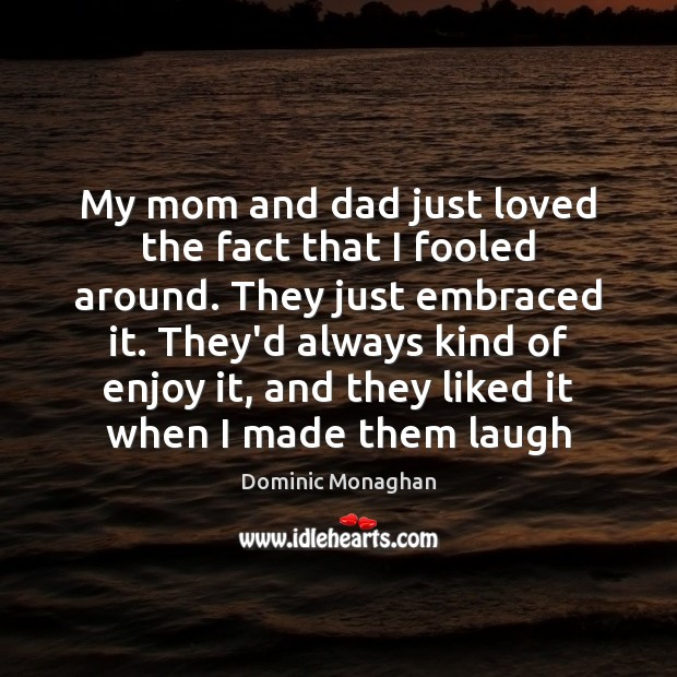 My mom and dad just loved the fact that I fooled around. Image