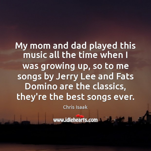 My mom and dad played this music all the time when I Chris Isaak Picture Quote