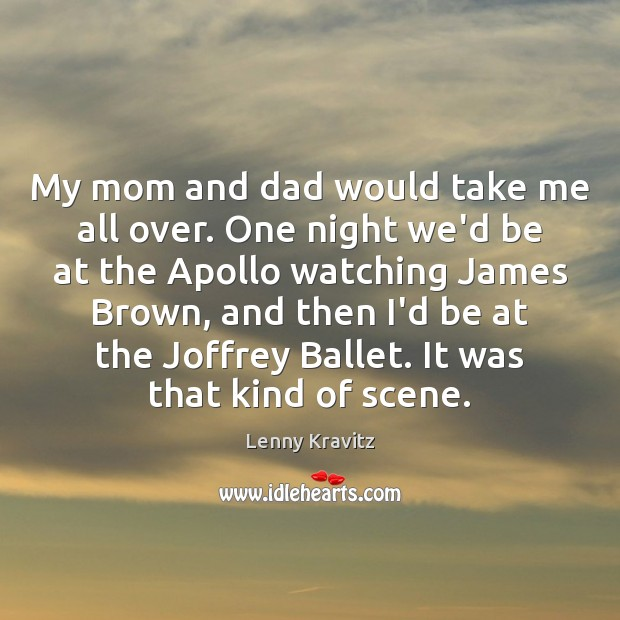 My mom and dad would take me all over. One night we'd Image
