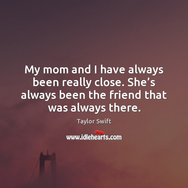 My mom and I have always been really close. She's always Image