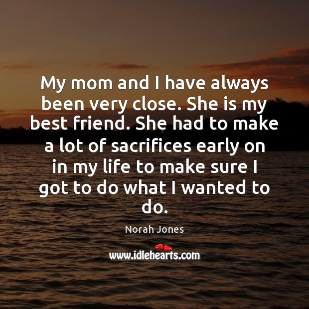 My mom and I have always been very close. She is my Norah Jones Picture Quote