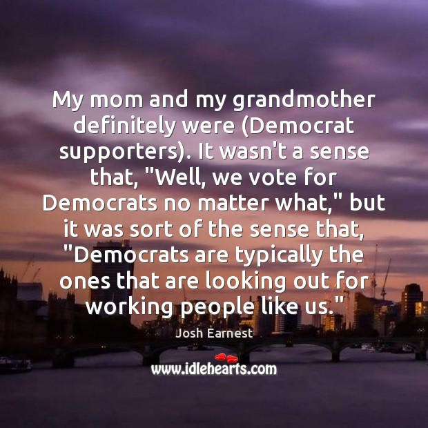 My mom and my grandmother definitely were (Democrat supporters). It wasn't a Image