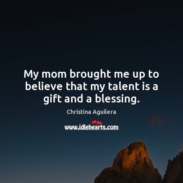 My mom brought me up to believe that my talent is a gift and a blessing. Christina Aguilera Picture Quote