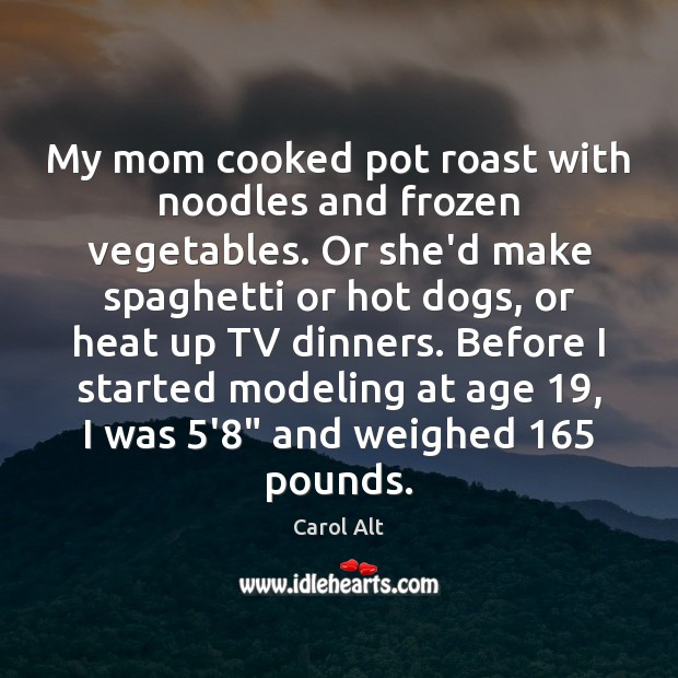 My mom cooked pot roast with noodles and frozen vegetables. Or she'd Carol Alt Picture Quote