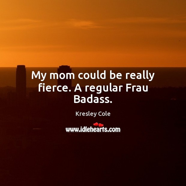 My mom could be really fierce. A regular Frau Badass. Kresley Cole Picture Quote
