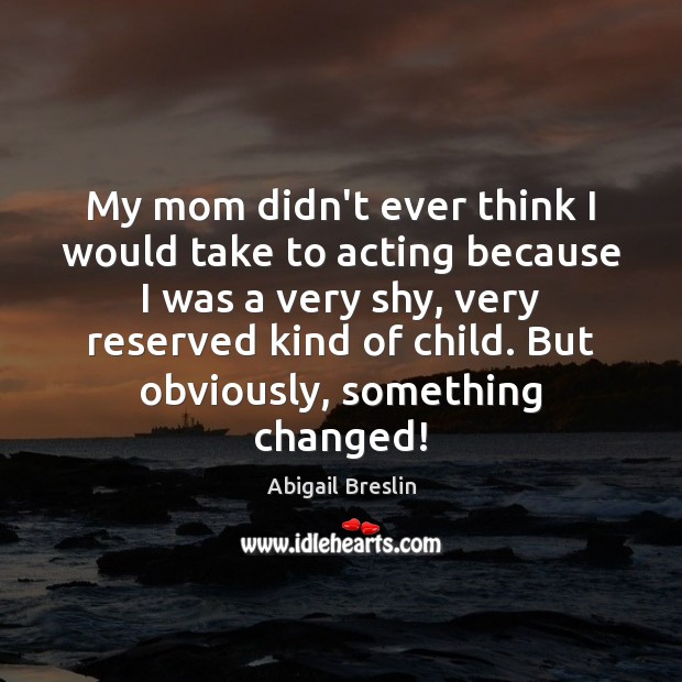 Image, My mom didn't ever think I would take to acting because I