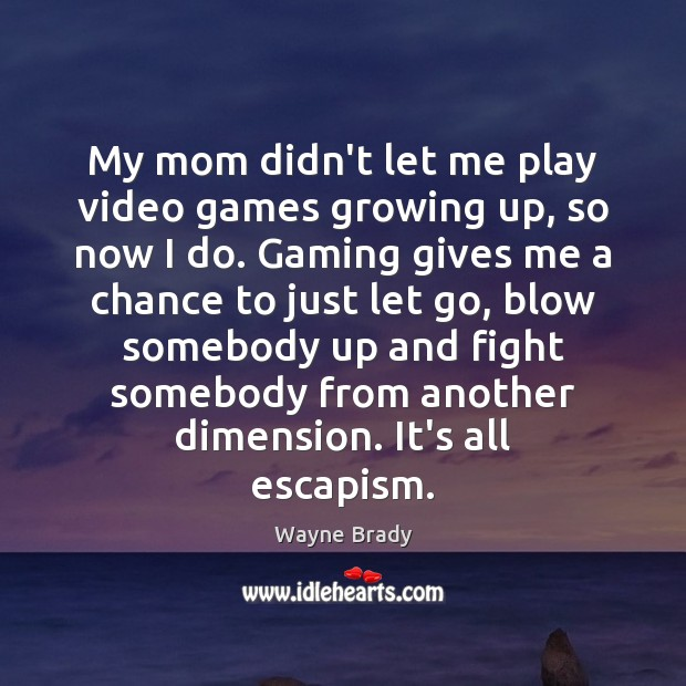 My mom didn't let me play video games growing up, so now Image