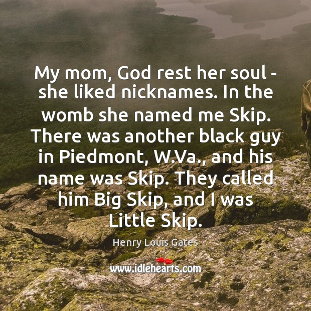 My mom, God rest her soul – she liked nicknames. In the Henry Louis Gates Picture Quote