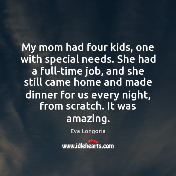 My mom had four kids, one with special needs. She had a Eva Longoria Picture Quote