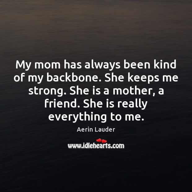 Image, My mom has always been kind of my backbone. She keeps me