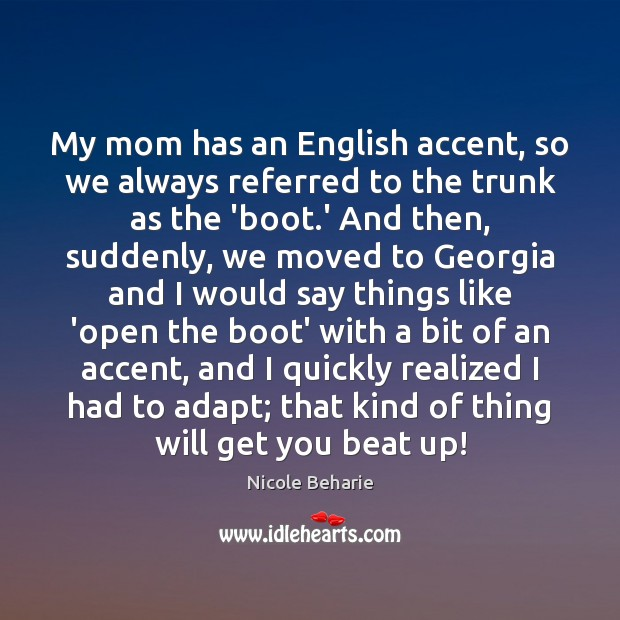 Image, My mom has an English accent, so we always referred to the