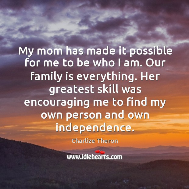 My mom has made it possible for me to be who I am. Our family is everything. Image