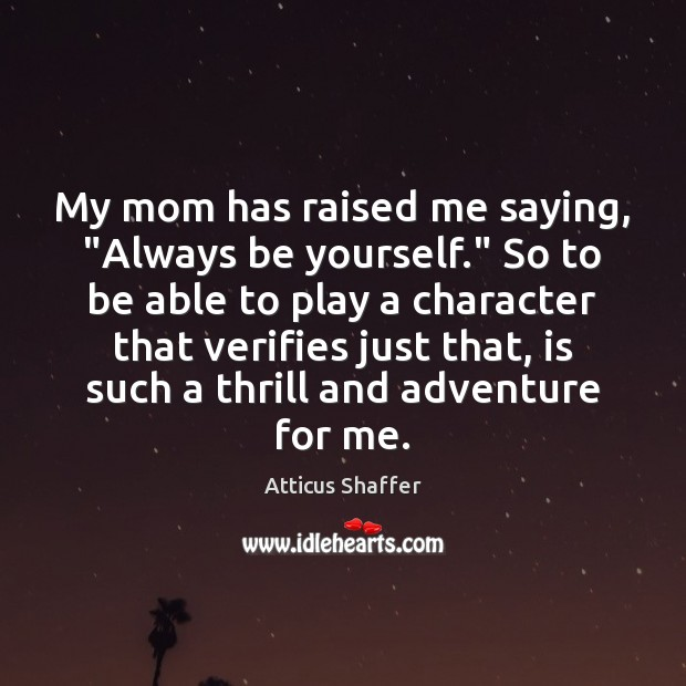 "Image, My mom has raised me saying, ""Always be yourself."" So to be"