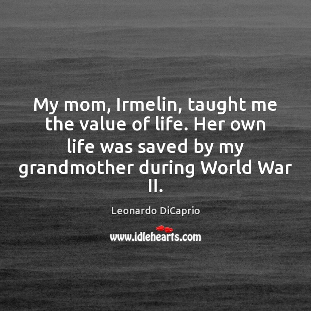 My mom, Irmelin, taught me the value of life. Her own life Value Quotes Image