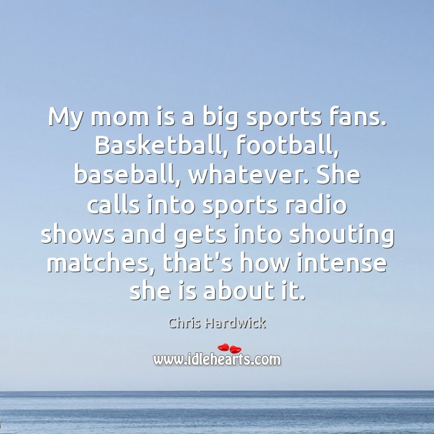 My mom is a big sports fans. Basketball, football, baseball, whatever. She Chris Hardwick Picture Quote