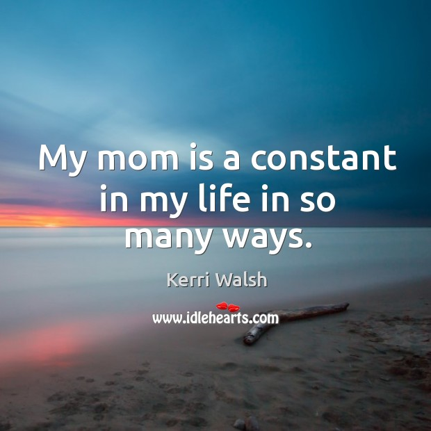 My mom is a constant in my life in so many ways. Kerri Walsh Picture Quote