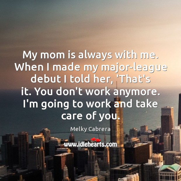 My mom is always with me. When I made my major-league debut Mom Quotes Image
