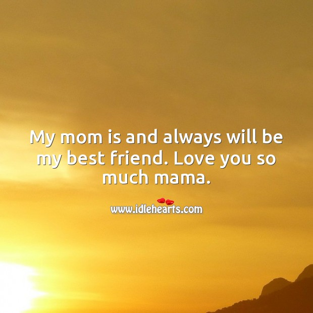 My mom is and always will be my best friend. Love You So Much Quotes Image