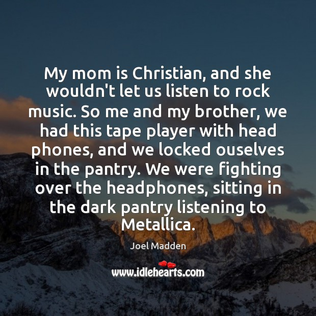 My mom is Christian, and she wouldn't let us listen to rock Joel Madden Picture Quote