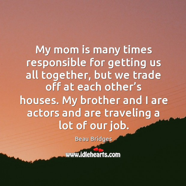 My mom is many times responsible for getting us all together, but we trade off at each other's houses. Beau Bridges Picture Quote