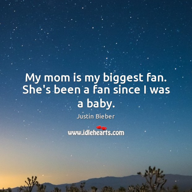 My mom is my biggest fan. She's been a fan since I was a baby. Mom Quotes Image