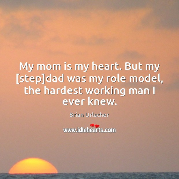 My mom is my heart. But my [step]dad was my role Mom Quotes Image