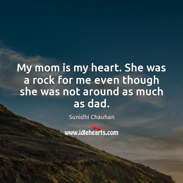 My mom is my heart. She was a rock for me even though she was not around as much as dad. Mom Quotes Image