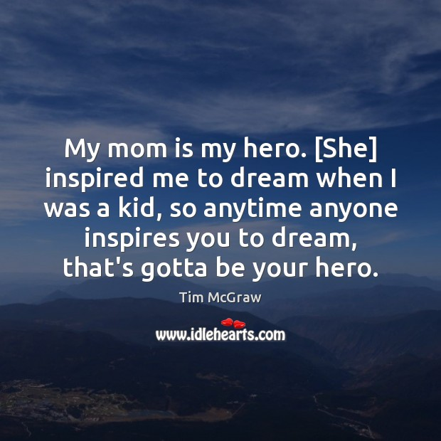 My mom is my hero. [She] inspired me to dream when I Tim McGraw Picture Quote