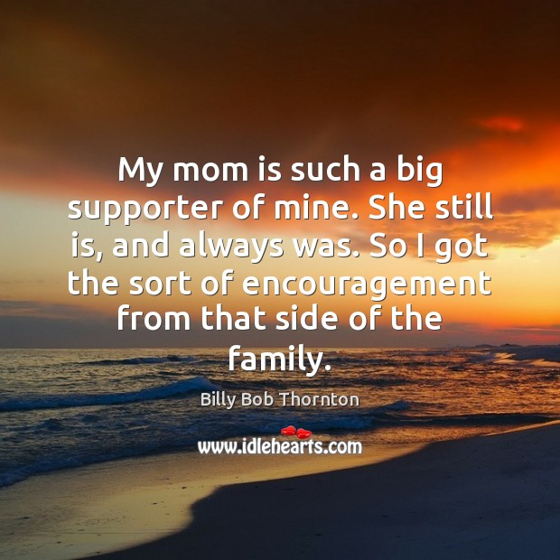 My mom is such a big supporter of mine. She still is, Mom Quotes Image