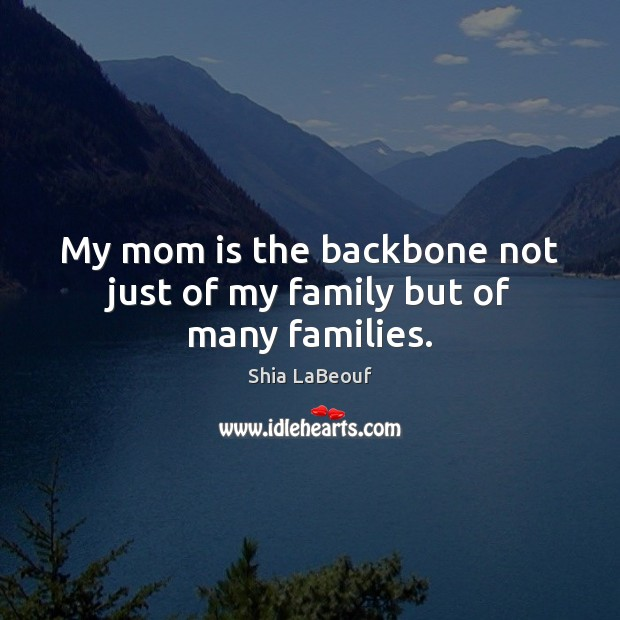 My mom is the backbone not just of my family but of many families. Mom Quotes Image
