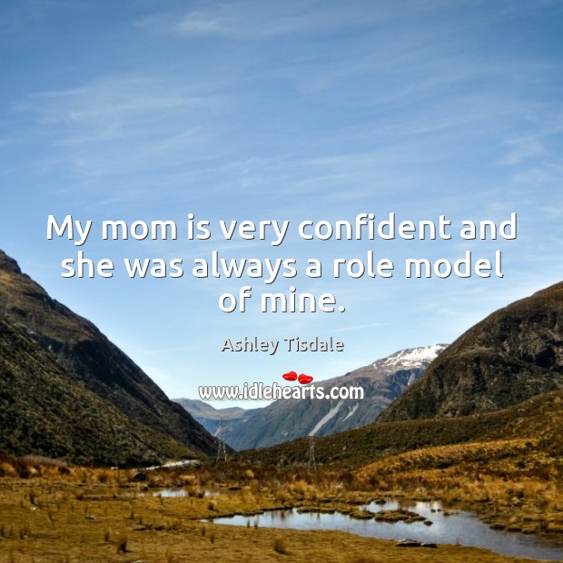 My mom is very confident and she was always a role model of mine. Ashley Tisdale Picture Quote