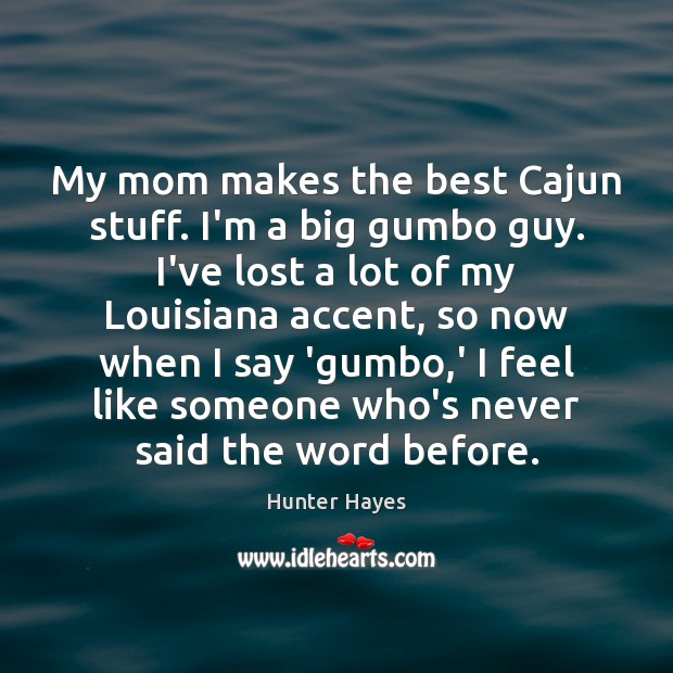 My mom makes the best Cajun stuff. I'm a big gumbo guy. Hunter Hayes Picture Quote