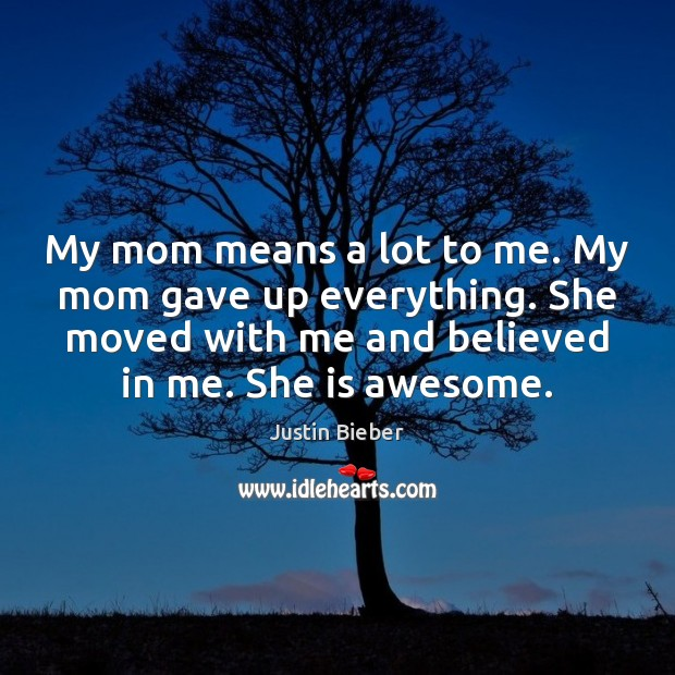 My mom means a lot to me. My mom gave up everything. Justin Bieber Picture Quote